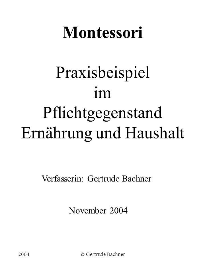 2004© Gertrude Bachner Montessori Praxisbeispiel im Pflichtgegenstand Ernährung und Haushalt Verfasserin: Gertrude Bachner November 2004
