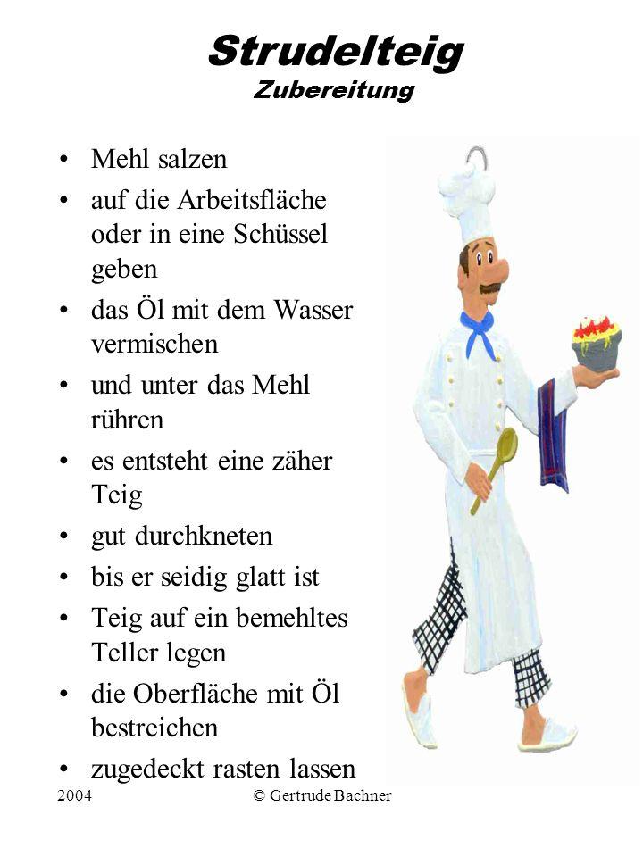2004© Gertrude Bachner Strudelteig Zubereitung Mehl salzen auf die Arbeitsfläche oder in eine Schüssel geben das Öl mit dem Wasser vermischen und unte