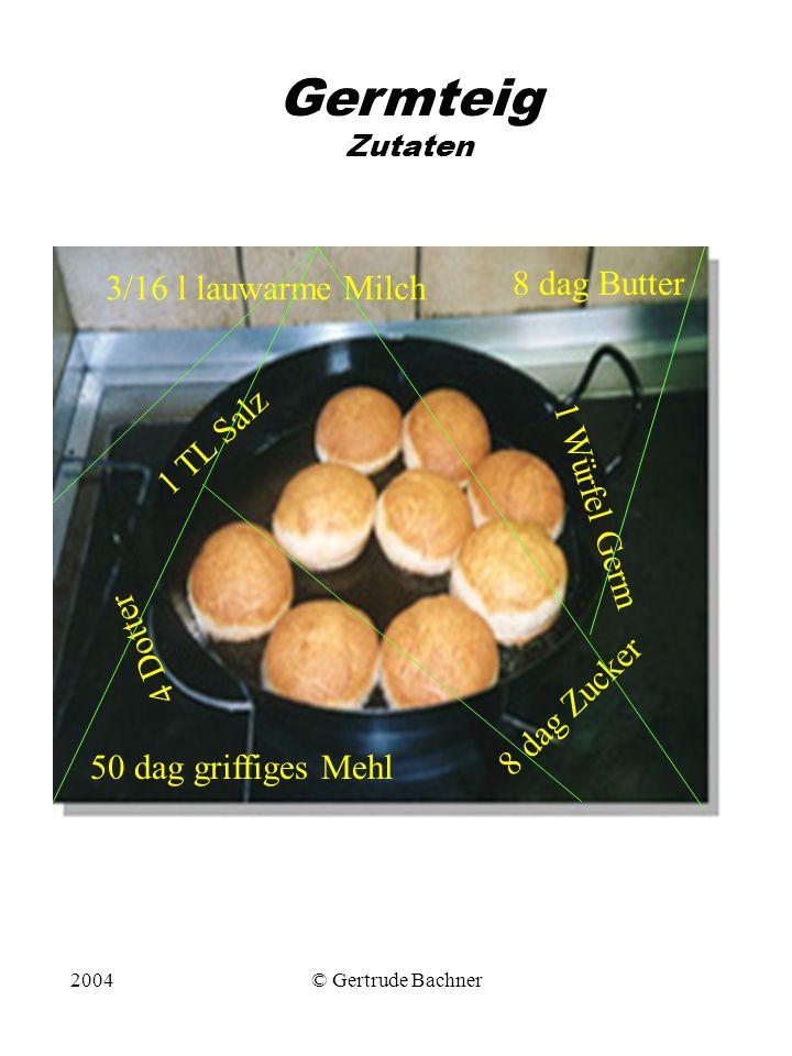 2004© Gertrude Bachner Germteig Zutaten 50 dag griffiges Mehl 1 TL Salz 8 dag Zucker 1 Würfel Germ 4 Dotter 3/16 l lauwarme Milch 8 dag Butter