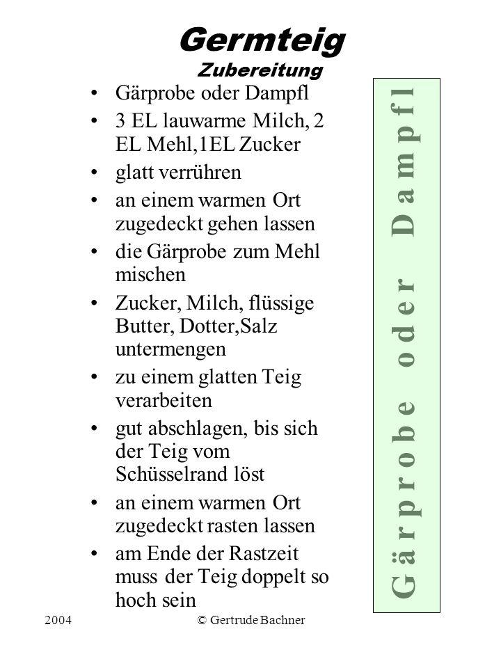 2004© Gertrude Bachner Germteig Zubereitung Gärprobe oder Dampfl 3 EL lauwarme Milch, 2 EL Mehl,1EL Zucker glatt verrühren an einem warmen Ort zugedec