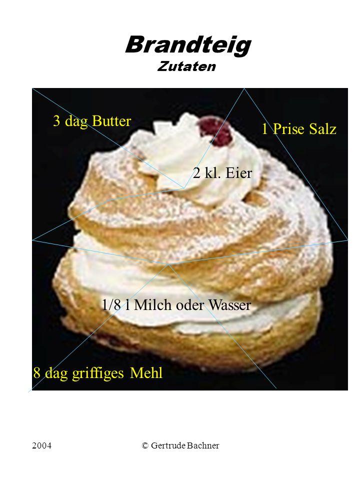2004© Gertrude Bachner Brandteig Zutaten 1/8 l Milch oder Wasser 1 Prise Salz 3 dag Butter 8 dag griffiges Mehl 2 kl. Eier