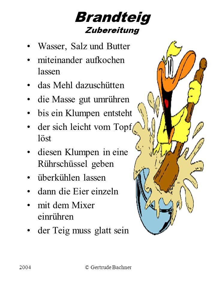 2004© Gertrude Bachner Brandteig Zubereitung Wasser, Salz und Butter miteinander aufkochen lassen das Mehl dazuschütten die Masse gut umrühren bis ein
