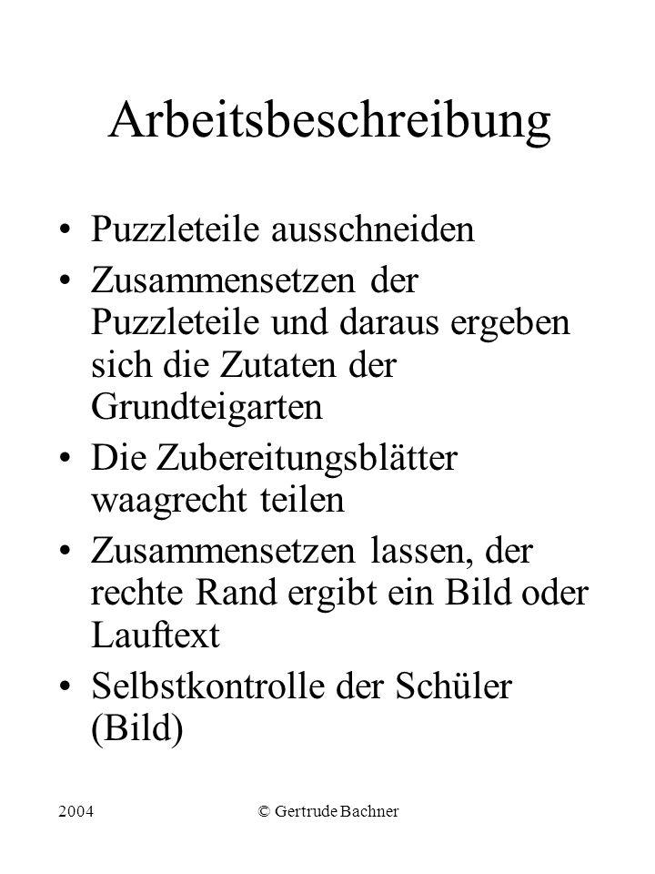 2004© Gertrude Bachner Arbeitsbeschreibung Puzzleteile ausschneiden Zusammensetzen der Puzzleteile und daraus ergeben sich die Zutaten der Grundteigar