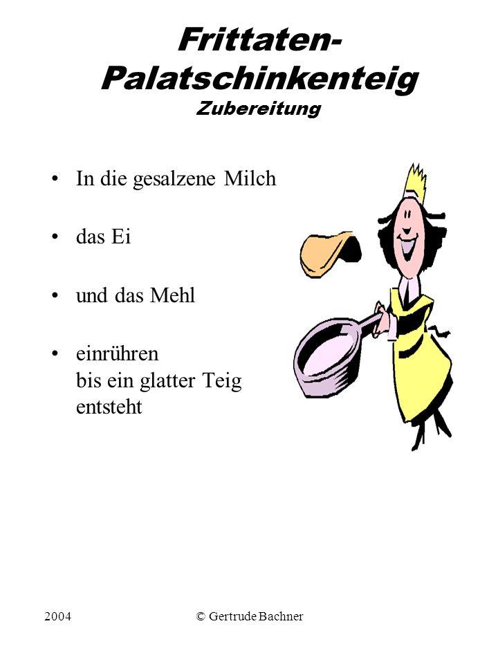 2004© Gertrude Bachner Frittaten- Palatschinkenteig Zubereitung In die gesalzene Milch das Ei und das Mehl einrühren bis ein glatter Teig entsteht
