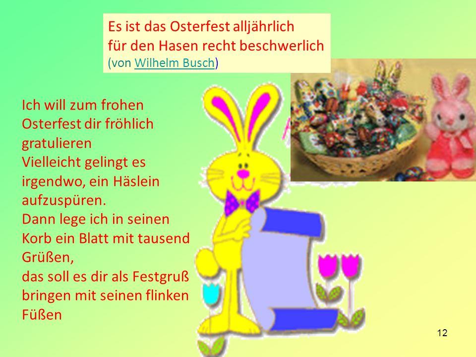 12 Es ist das Osterfest alljährlich für den Hasen recht beschwerlich (von Wilhelm Busch)Wilhelm Busch Ich will zum frohen Osterfest dir fröhlich gratu