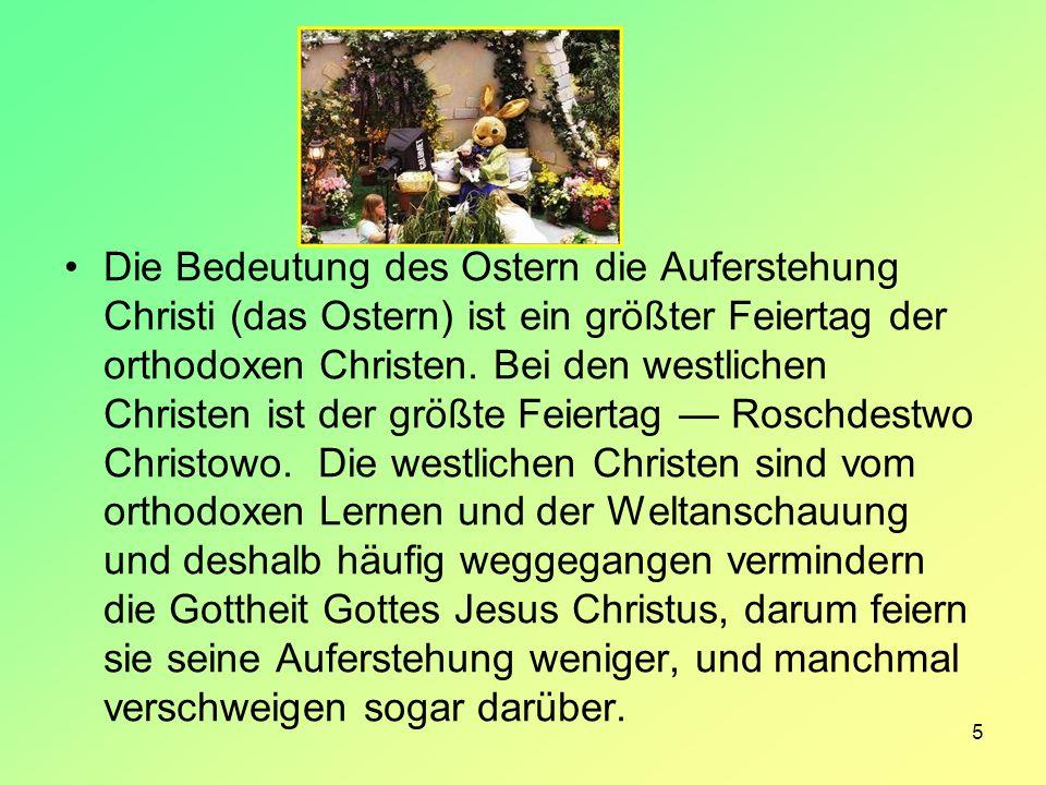 5 Die Bedeutung des Ostern die Auferstehung Christi (das Ostern) ist ein größter Feiertag der orthodoxen Christen. Bei den westlichen Christen ist der
