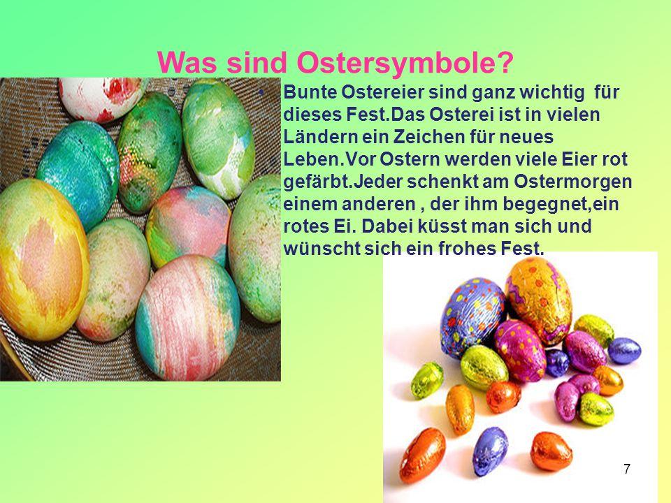 7 Was sind Ostersymbole? Bunte Ostereier sind ganz wichtig für dieses Fest.Das Osterei ist in vielen Ländern ein Zeichen für neues Leben.Vor Ostern we