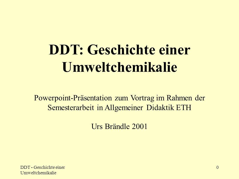DDT - Geschichte einer Umweltchemikalie 0 DDT: Geschichte einer Umweltchemikalie Powerpoint-Präsentation zum Vortrag im Rahmen der Semesterarbeit in A