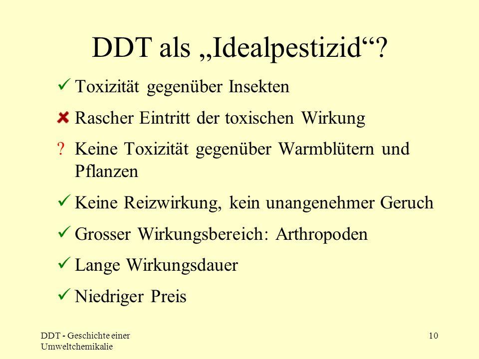DDT - Geschichte einer Umweltchemikalie 10 DDT als Idealpestizid? Toxizität gegenüber Insekten Rascher Eintritt der toxischen Wirkung ?Keine Toxizität