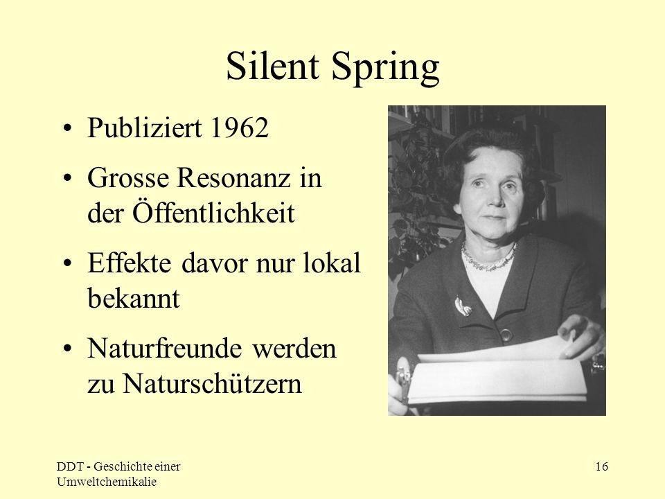 DDT - Geschichte einer Umweltchemikalie 16 Silent Spring Publiziert 1962 Grosse Resonanz in der Öffentlichkeit Effekte davor nur lokal bekannt Naturfr