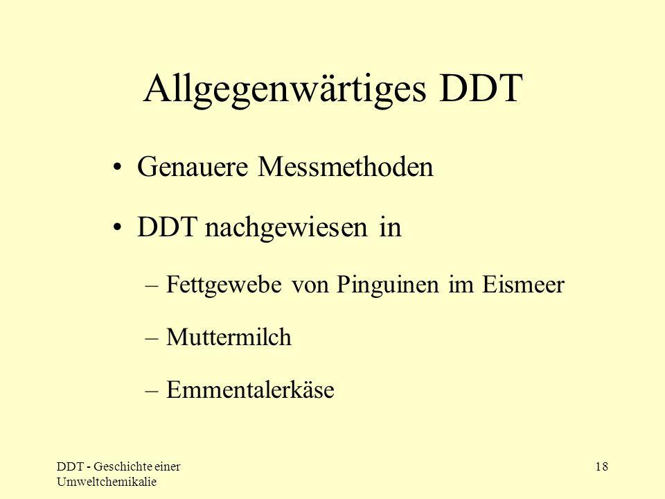 DDT - Geschichte einer Umweltchemikalie 18 Allgegenwärtiges DDT Genauere Messmethoden DDT nachgewiesen in –Fettgewebe von Pinguinen im Eismeer –Mutter
