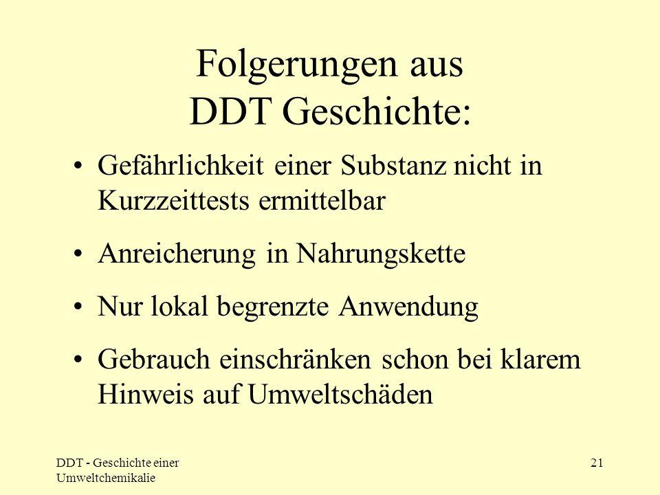 DDT - Geschichte einer Umweltchemikalie 21 Folgerungen aus DDT Geschichte: Gefährlichkeit einer Substanz nicht in Kurzzeittests ermittelbar Anreicheru