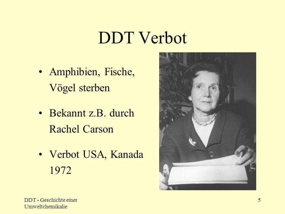 DDT - Geschichte einer Umweltchemikalie 5 DDT Verbot Amphibien, Fische, Vögel sterben Bekannt z.B. durch Rachel Carson Verbot USA, Kanada 1972