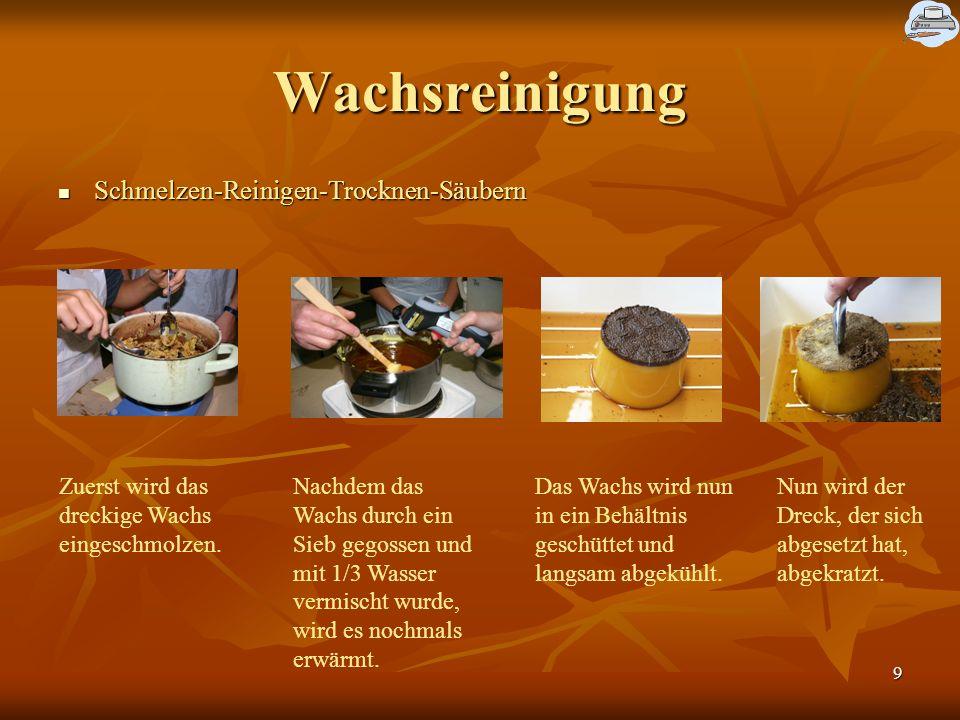 9 Wachsreinigung Schmelzen-Reinigen-Trocknen-Säubern Schmelzen-Reinigen-Trocknen-Säubern Zuerst wird das dreckige Wachs eingeschmolzen.