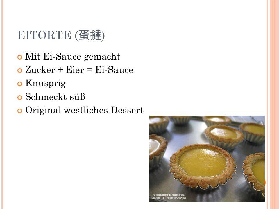 EITORTE ( ) Mit Ei-Sauce gemacht Zucker + Eier = Ei-Sauce Knusprig Schmeckt süß Original westliches Dessert