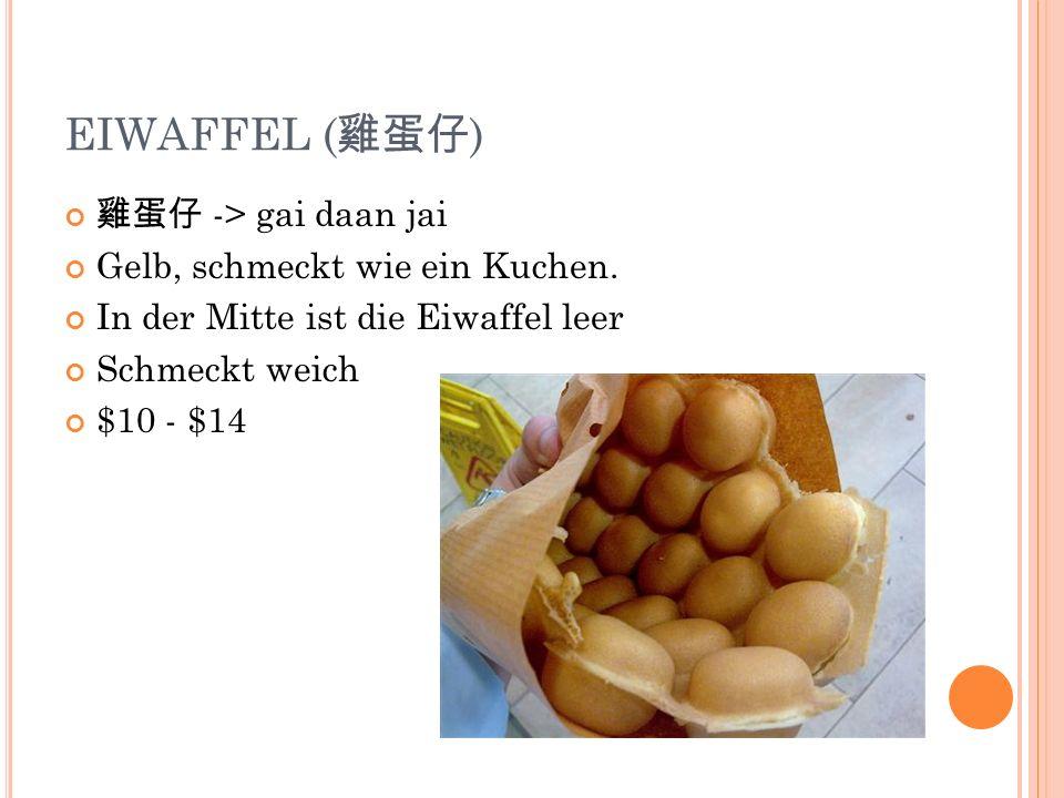 EIWAFFEL ( ) -> gai daan jai Gelb, schmeckt wie ein Kuchen. In der Mitte ist die Eiwaffel leer Schmeckt weich $10 - $14