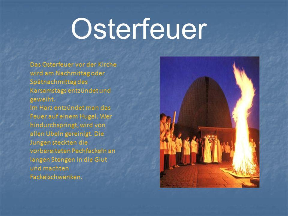 Osterfeuer Das Osterfeuer vor der Kirche wird am Nachmittag oder Spätnachmittag des Karsamstags entzündet und geweiht. Im Harz entzündet man das Feuer