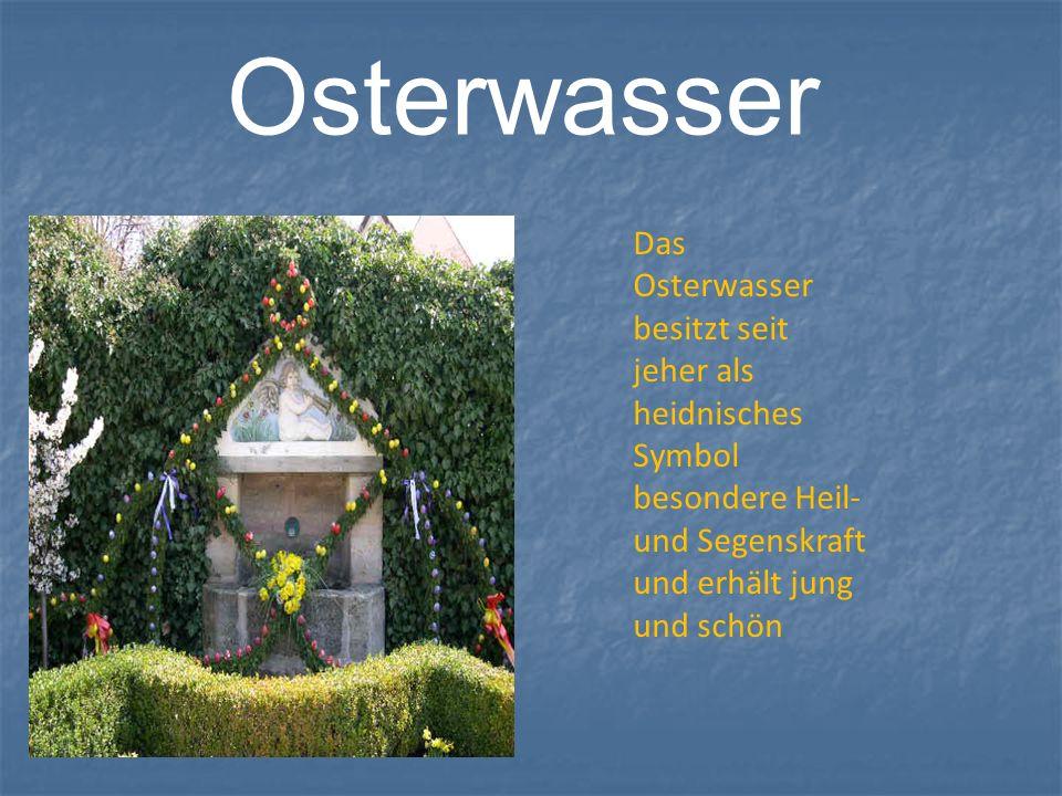 Osterwasser Das Osterwasser besitzt seit jeher als heidnisches Symbol besondere Heil- und Segenskraft und erhält jung und schön
