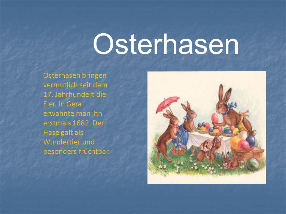 Osterhasen Osterhasen bringen vermutlich seit dem 17. Jahrhundert die Eier. In Gera erwahnte man ihn erstmals 1682. Der Hase galt als Wundertier und b