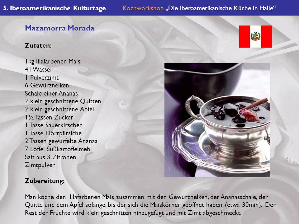 5. Iberoamerikanische KulturtageKochworkshop Die iberoamerikanische Küche in Halle Mazamorra Morada Zutaten: 1kg lilafarbenen Mais 4 l Wasser 1 Pulver