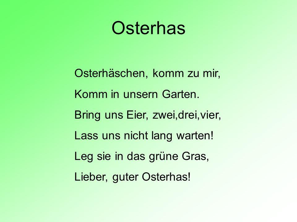 Osterhas Osterhäschen, komm zu mir, Komm in unsern Garten. Bring uns Eier, zwei,drei,vier, Lass uns nicht lang warten! Leg sie in das grüne Gras, Lieb