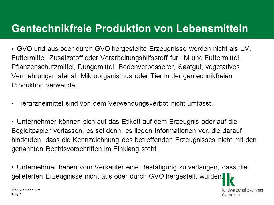 Mag. Andreas Graf Folie 5 Gentechnikfreie Produktion von Lebensmitteln GVO und aus oder durch GVO hergestellte Erzeugnisse werden nicht als LM, Futter