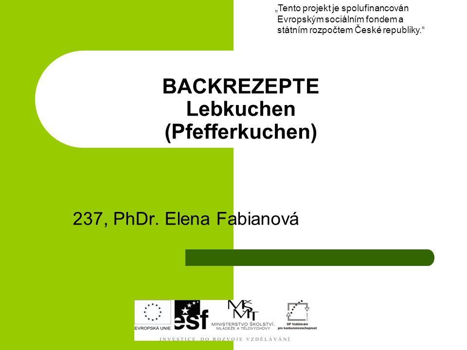 BACKREZEPTE Lebkuchen (Pfefferkuchen) 237, PhDr. Elena Fabianová Tento projekt je spolufinancován Evropským sociálním fondem a státním rozpočtem České