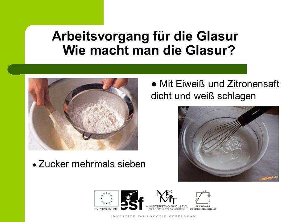 Arbeitsvorgang für die Glasur Wie macht man die Glasur? Zucker mehrmals sieben Mit Eiweiß und Zitronensaft dicht und weiß schlagen