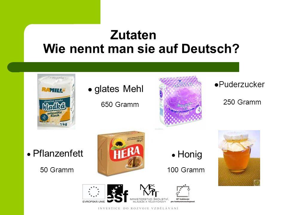 Zutaten Wie nennt man sie auf Deutsch? M e h l glates Mehl Pflanzenfett Honig 650 Gramm 250 Gramm 100 Gramm50 Gramm Puderzucker