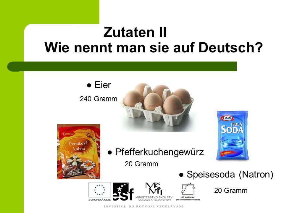 Zutaten II Wie nennt man sie auf Deutsch? Eier Pfefferkuchengewürz Speisesoda (Natron) 240 Gramm 20 Gramm