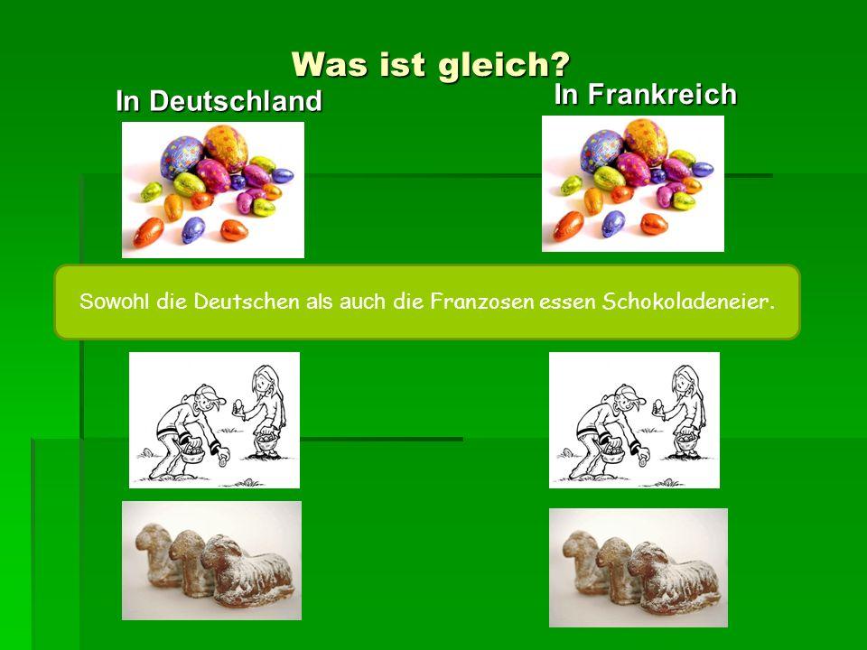 Was ist gleich? In Deutschland In Frankreich Sowohl die Deutschen als auch die Franzosen essen Schokoladeneier.