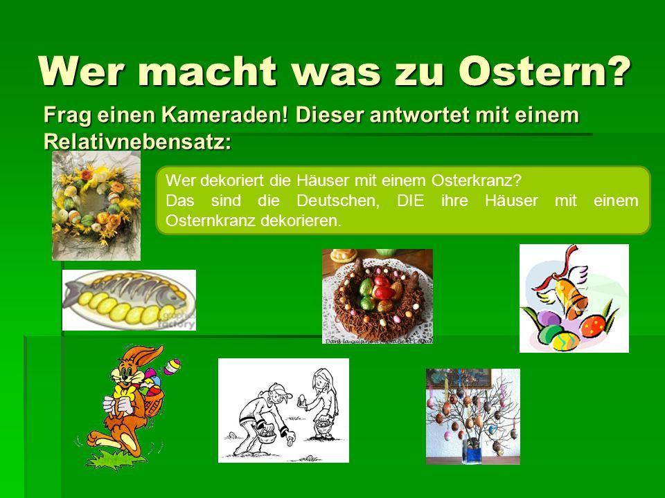 Wer macht was zu Ostern? Frag einen Kameraden! Dieser antwortet mit einem Relativnebensatz: Wer dekoriert die Häuser mit einem Osterkranz? Das sind di