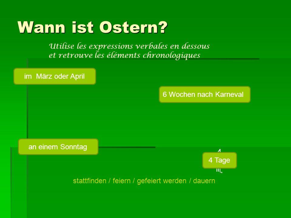 Wann ist Ostern? stattfinden / feiern / gefeiert werden / dauern Utilise les expressions verbales en dessous et retrouve les éléments chronologiques i