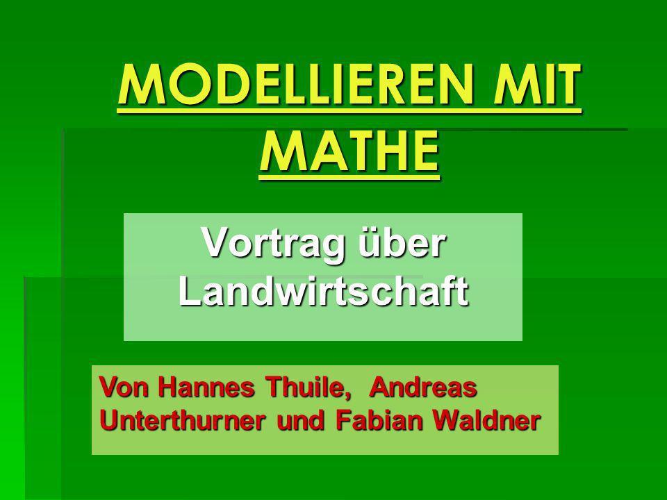 MODELLIEREN MIT MATHE Vortrag über Landwirtschaft Von Hannes Thuile, Andreas Unterthurner und Fabian Waldner
