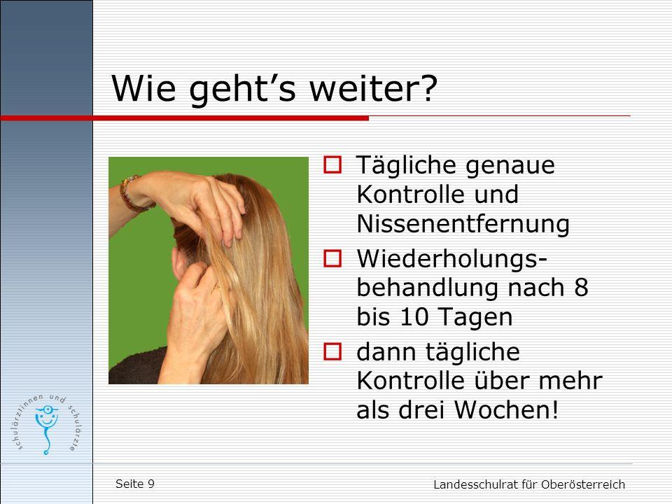 Seite 9 Landesschulrat für Oberösterreich Wie gehts weiter? Tägliche genaue Kontrolle und Nissenentfernung Wiederholungs- behandlung nach 8 bis 10 Tag