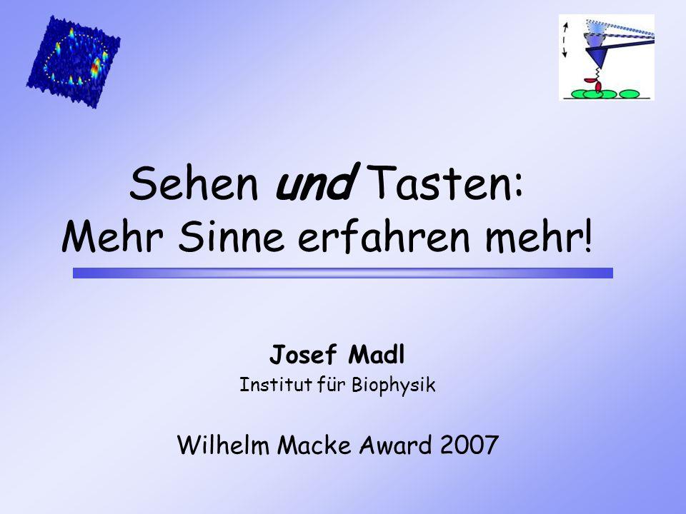 Sehen und Tasten: Mehr Sinne erfahren mehr! Josef Madl Institut für Biophysik Wilhelm Macke Award 2007