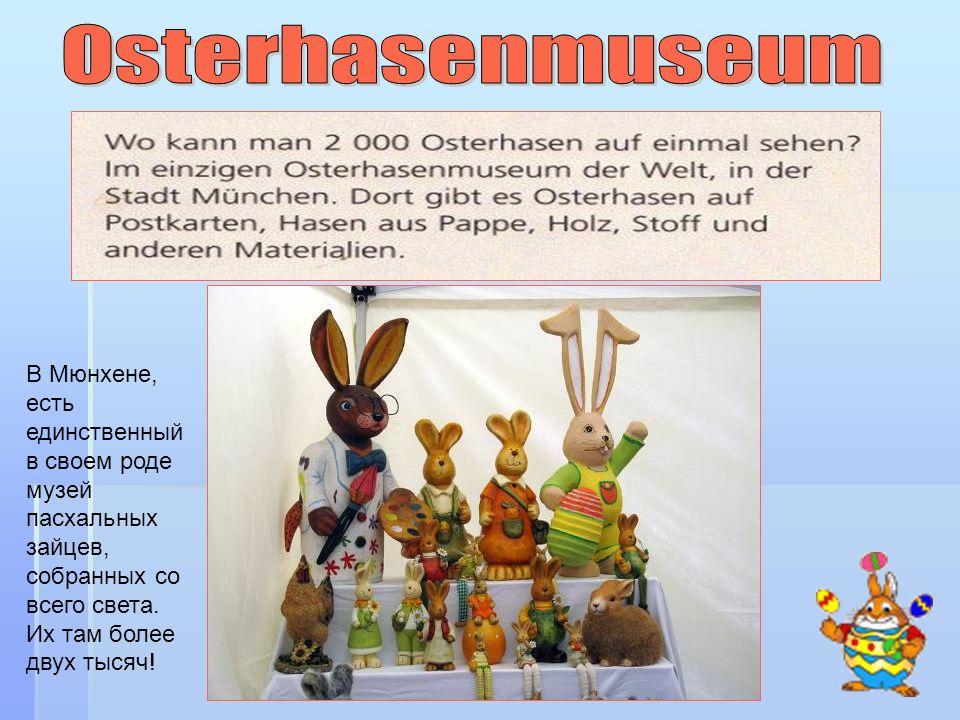 В Мюнхене, есть единственный в своем роде музей пасхальных зайцев, собранных со всего света. Их там более двух тысяч!