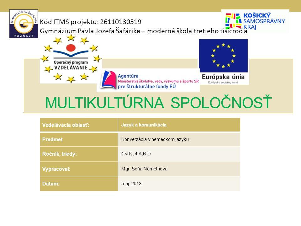 MULTIKULTÚRNA SPOLOČNOSŤ Kód ITMS projektu: 26110130519 Gymnázium Pavla Jozefa Šafárika – moderná škola tretieho tisícročia Vzdelávacia oblasť: Jazyk