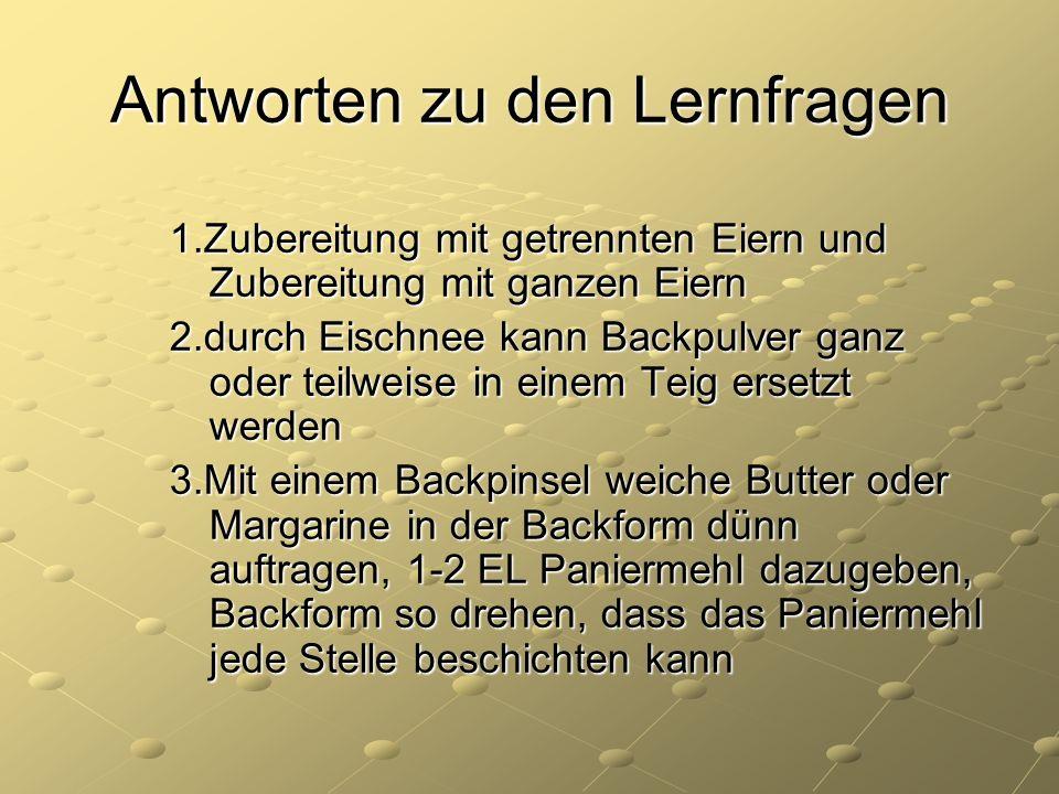 Antworten zu den Lernfragen 1.Zubereitung mit getrennten Eiern und Zubereitung mit ganzen Eiern 2.durch Eischnee kann Backpulver ganz oder teilweise i