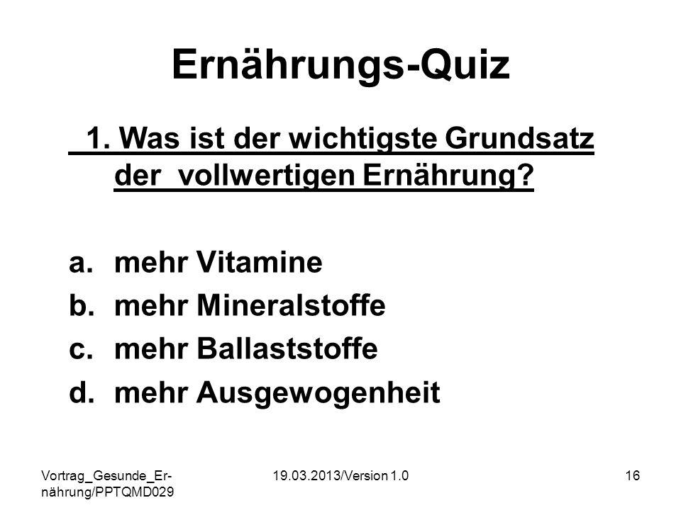 Vortrag_Gesunde_Er- nährung/PPTQMD029 19.03.2013/Version 1.016 Ernährungs-Quiz 1. Was ist der wichtigste Grundsatz der vollwertigen Ernährung? a.mehr
