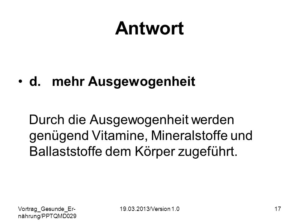 Vortrag_Gesunde_Er- nährung/PPTQMD029 19.03.2013/Version 1.017 Antwort d. mehr Ausgewogenheit Durch die Ausgewogenheit werden genügend Vitamine, Miner
