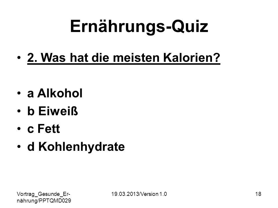 Vortrag_Gesunde_Er- nährung/PPTQMD029 19.03.2013/Version 1.018 Ernährungs-Quiz 2. Was hat die meisten Kalorien? a Alkohol b Eiweiß c Fett d Kohlenhydr