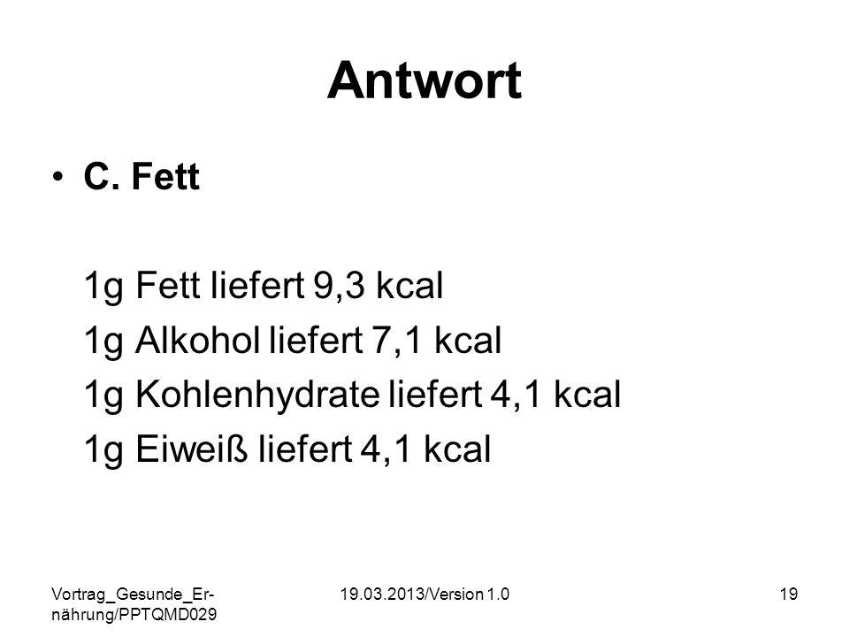Vortrag_Gesunde_Er- nährung/PPTQMD029 19.03.2013/Version 1.019 Antwort C. Fett 1g Fett liefert 9,3 kcal 1g Alkohol liefert 7,1 kcal 1g Kohlenhydrate l