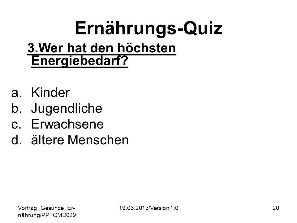 Vortrag_Gesunde_Er- nährung/PPTQMD029 19.03.2013/Version 1.020 Ernährungs-Quiz 3.Wer hat den höchsten Energiebedarf? a.Kinder b.Jugendliche c.Erwachse
