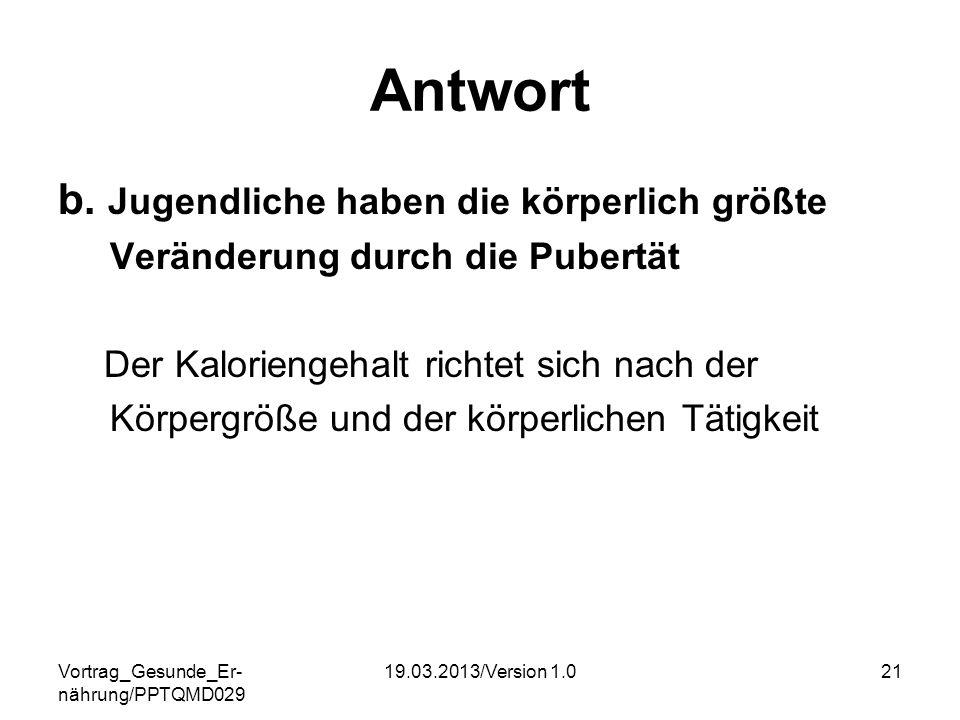 Vortrag_Gesunde_Er- nährung/PPTQMD029 19.03.2013/Version 1.021 Antwort b. Jugendliche haben die körperlich größte Veränderung durch die Pubertät Der K