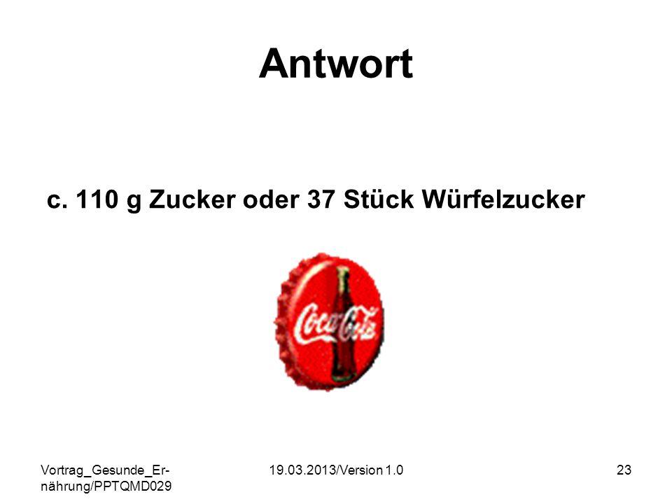 Vortrag_Gesunde_Er- nährung/PPTQMD029 19.03.2013/Version 1.023 Antwort c. 110 g Zucker oder 37 Stück Würfelzucker