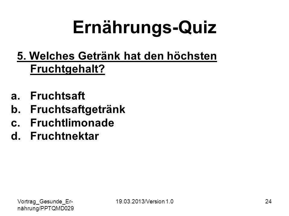 Vortrag_Gesunde_Er- nährung/PPTQMD029 19.03.2013/Version 1.024 Ernährungs-Quiz 5. Welches Getränk hat den höchsten Fruchtgehalt? a.Fruchtsaft b.Frucht