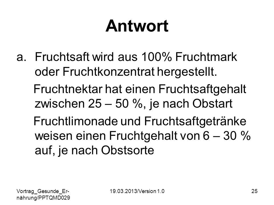 Vortrag_Gesunde_Er- nährung/PPTQMD029 19.03.2013/Version 1.025 Antwort a.Fruchtsaft wird aus 100% Fruchtmark oder Fruchtkonzentrat hergestellt. Frucht