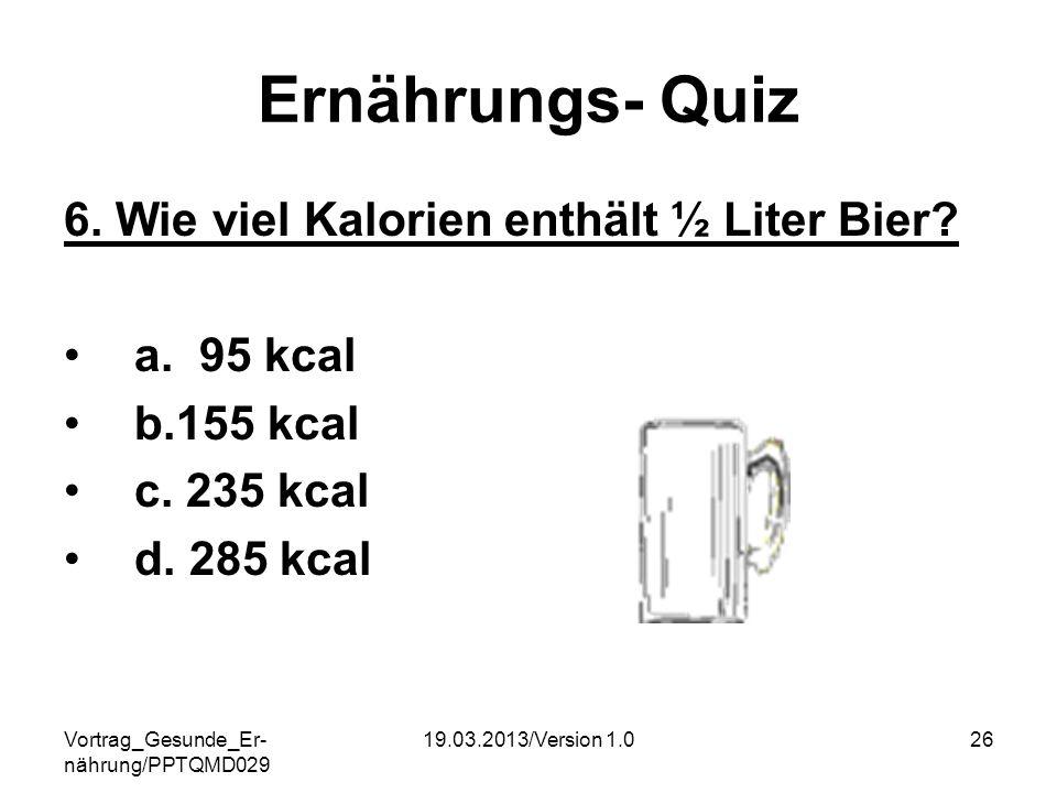Vortrag_Gesunde_Er- nährung/PPTQMD029 19.03.2013/Version 1.026 Ernährungs- Quiz 6. Wie viel Kalorien enthält ½ Liter Bier? a. 95 kcal b.155 kcal c. 23