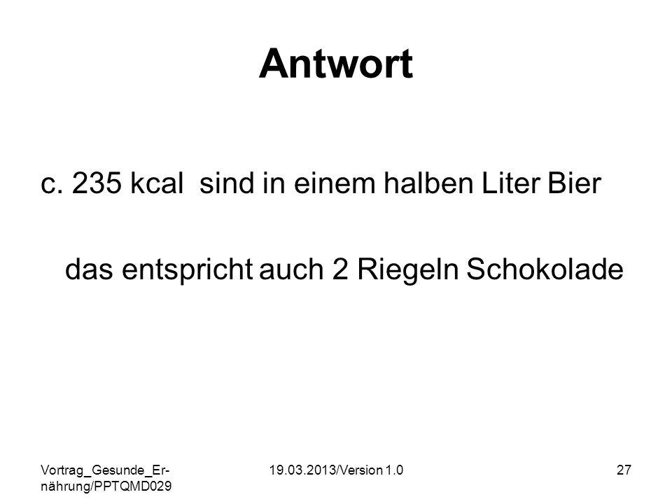 Vortrag_Gesunde_Er- nährung/PPTQMD029 19.03.2013/Version 1.027 Antwort c. 235 kcal sind in einem halben Liter Bier das entspricht auch 2 Riegeln Schok